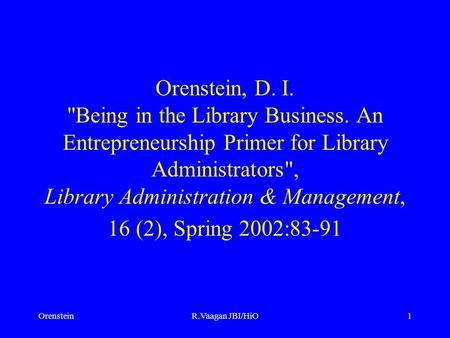 OrensteinR.Vaagan JBI/HiO1 Orenstein, D. I. Being in the Library Business. An Entrepreneurship Primer for Library Administrators, Library Administration.