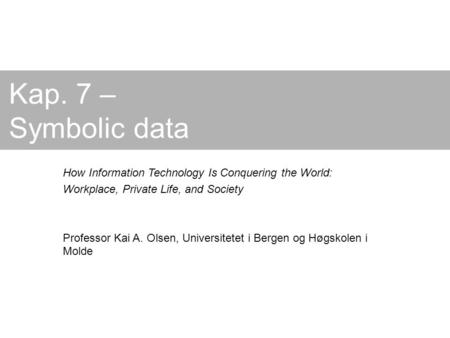 Kap. 7 – Symbolic data How Information Technology Is Conquering the World: Workplace, Private Life, and Society Professor Kai A. Olsen, Universitetet i.