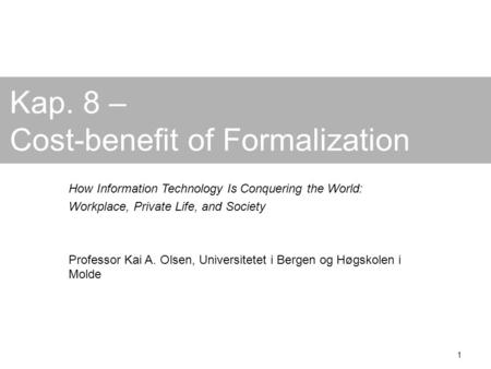 1 Kap. 8 – Cost-benefit of Formalization How Information Technology Is Conquering the World: Workplace, Private Life, and Society Professor Kai A. Olsen,