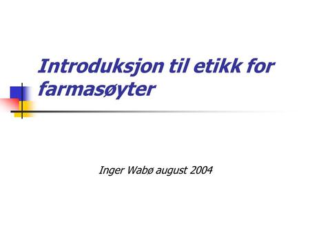 Introduksjon til etikk for farmasøyter Inger Wabø august 2004.