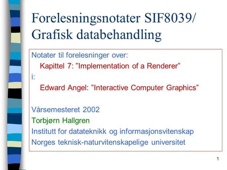 "1 Forelesningsnotater SIF8039/ Grafisk databehandling Notater til forelesninger over: Kapittel 7: ""Implementation of a Renderer"" i: Edward Angel: ""Interactive."