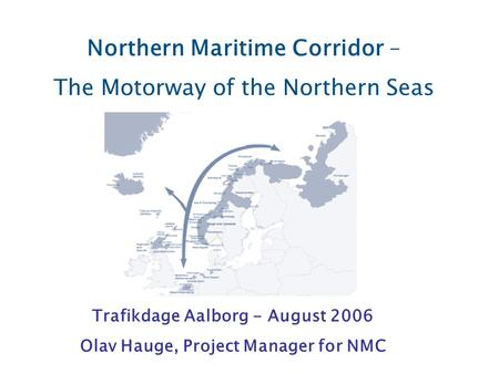 Northern Maritime Corridor – The Motorway of the Northern Seas Trafikdage Aalborg - August 2006 Olav Hauge, Project Manager for NMC.