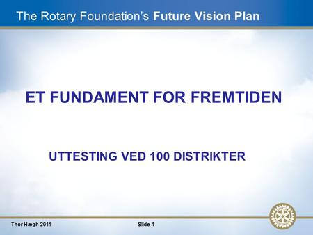 1 Thor Hægh 2011Slide 1 The Rotary Foundation's Future Vision Plan ET FUNDAMENT FOR FREMTIDEN UTTESTING VED 100 DISTRIKTER.