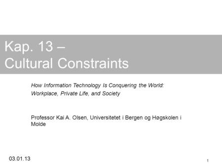 03.01.13 1 Kap. 13 – Cultural Constraints How Information Technology Is Conquering the World: Workplace, Private Life, and Society Professor Kai A. Olsen,