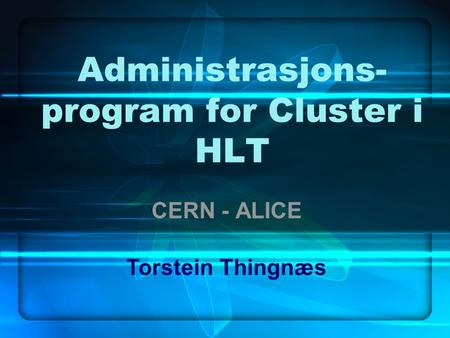 Administrasjons- program for Cluster i HLT CERN - ALICE Torstein Thingnæs.