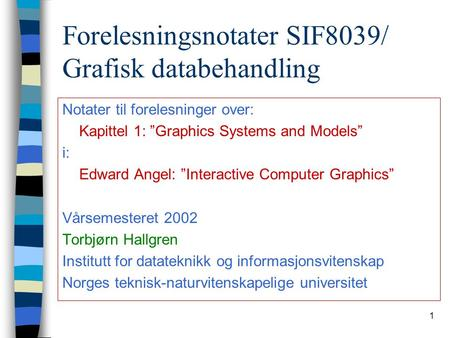 "1 Forelesningsnotater SIF8039/ Grafisk databehandling Notater til forelesninger over: Kapittel 1: ""Graphics Systems and Models"" i: Edward Angel: ""Interactive."