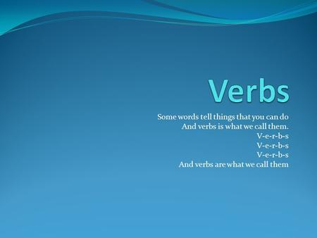Some words tell things that you can do And verbs is what we call them. V-e-r-b-s And verbs are what we call them.