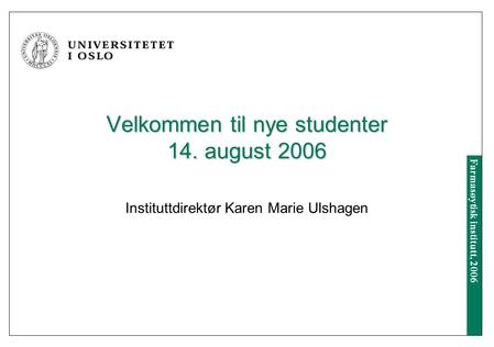 Farmasøytisk institutt, 2006 Velkommen til nye studenter 14. august 2006 Instituttdirektør Karen Marie Ulshagen.