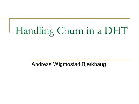 Handling Churn in a DHT Andreas Wigmostad Bjerkhaug.