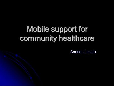 Mobile support for community healthcare Anders Linseth.