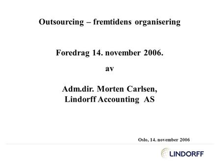 Outsourcing – fremtidens organisering Foredrag 14. november 2006. av Adm.dir. Morten Carlsen, Lindorff Accounting AS Oslo, 14. november 2006.