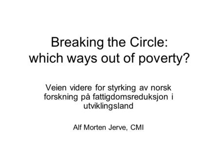 Breaking the Circle: which ways out of poverty? Veien videre for styrking av norsk forskning på fattigdomsreduksjon i utviklingsland Alf Morten Jerve,