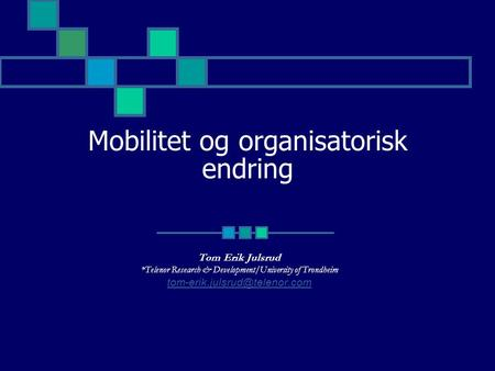 Mobilitet og organisatorisk endring Tom Erik Julsrud *Telenor Research & Development/University of Trondheim