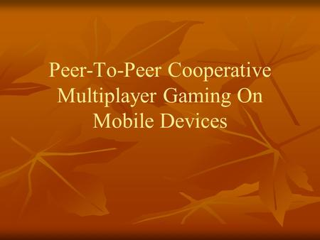 Peer-To-Peer Cooperative Multiplayer Gaming On Mobile Devices.