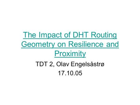 The Impact of DHT Routing Geometry on Resilience and Proximity TDT 2, Olav Engelsåstrø 17.10.05.