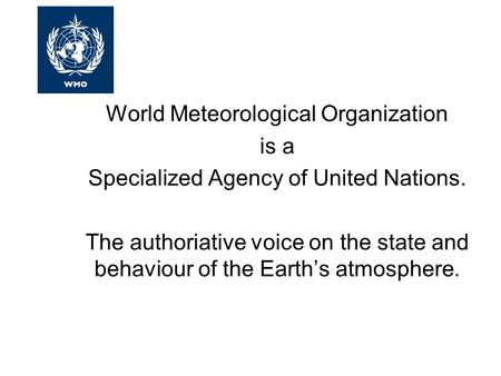 World Meteorological Organization is a Specialized Agency of United Nations. The authoriative voice on the state and behaviour of the Earth's atmosphere.