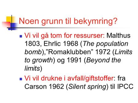 "Noen grunn til bekymring? Vi vil gå tom for ressurser: Malthus 1803, Ehrlic 1968 (The population bomb),""Romaklubben"" 1972 (Limits to growth) og 1991 (Beyond."