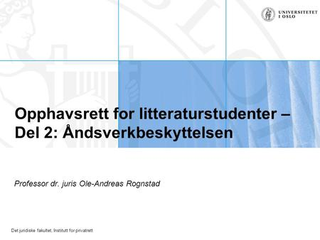 Det juridiske fakultet, Institutt for privatrett Opphavsrett for litteraturstudenter – Del 2: Åndsverkbeskyttelsen Professor dr. juris Ole-Andreas Rognstad.