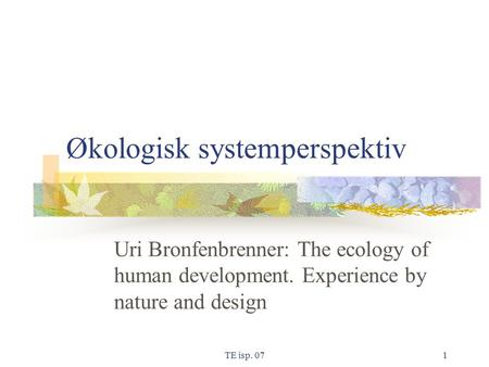 TE isp. 071 Økologisk systemperspektiv Uri Bronfenbrenner: The ecology of human development. Experience by nature and design.
