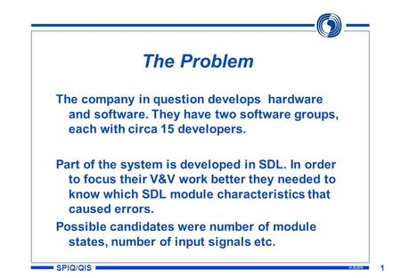 SPIQ/QIS 31.03.2015 1 The Problem The company in question develops hardware and software. They have two software groups, each with circa 15 developers.