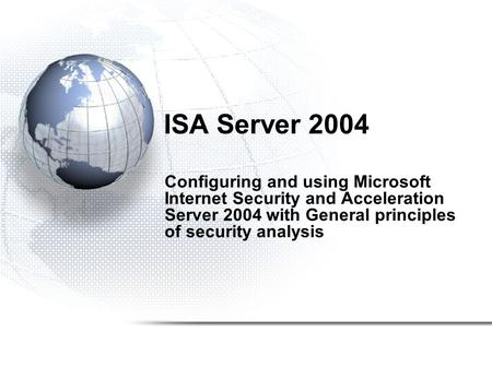 ISA Server 2004 Configuring and using Microsoft Internet Security and Acceleration Server 2004 with General principles of security analysis.