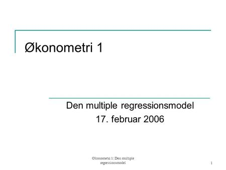 Økonometri 1: Den multiple regressionsmodel1 Økonometri 1 Den multiple regressionsmodel 17. februar 2006.