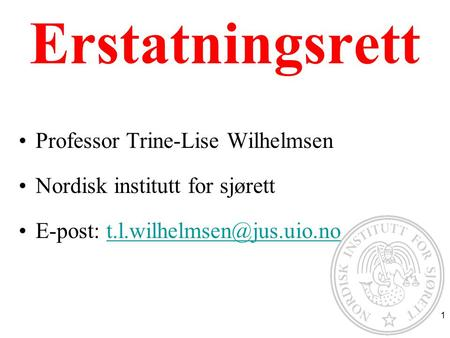 Erstatningsrett Professor Trine-Lise Wilhelmsen Nordisk institutt for sjørett E-post: 1.