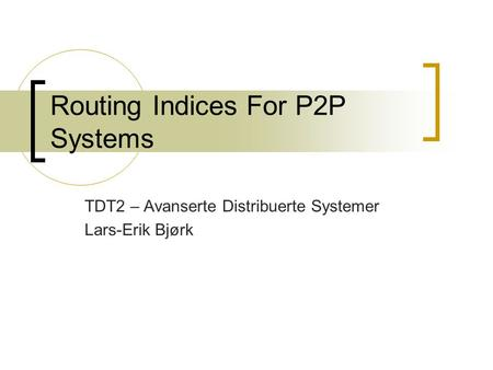 Routing Indices For P2P Systems TDT2 – Avanserte Distribuerte Systemer Lars-Erik Bjørk.