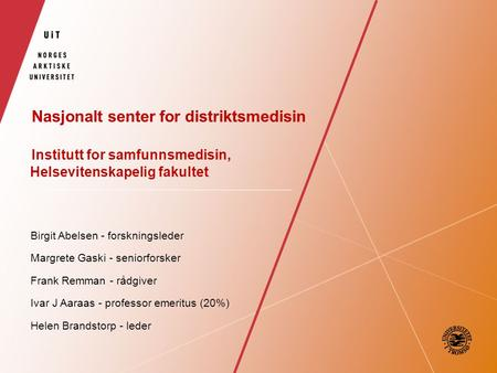 Nasjonalt senter for distriktsmedisin Institutt for samfunnsmedisin, Helsevitenskapelig fakultet Birgit Abelsen - forskningsleder Margrete Gaski - seniorforsker.