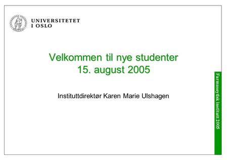 Farmasøytisk institutt 2005 Velkommen til nye studenter 15. august 2005 Instituttdirektør Karen Marie Ulshagen.