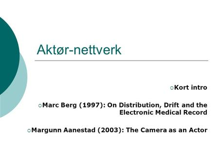 Aktør-nettverk  Kort intro  Marc Berg (1997): On Distribution, Drift and the Electronic Medical Record  Margunn Aanestad (2003): The Camera as an Actor.
