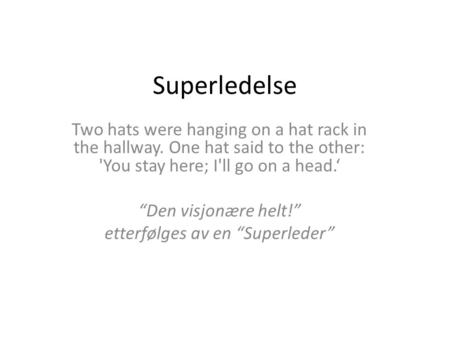 "Superledelse Two hats were hanging on a hat rack in the hallway. One hat said to the other: 'You stay here; I'll go on a head.' ""Den visjonære helt!"" etterfølges."