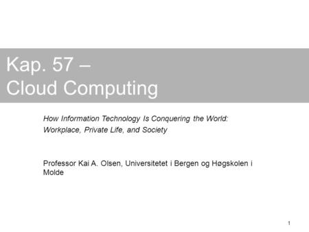 1 Kap. 57 – Cloud Computing How Information Technology Is Conquering the World: Workplace, Private Life, and Society Professor Kai A. Olsen, Universitetet.