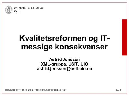 © UNIVERSITETETS SENTER FOR INFORMASJONSTEKNOLOGI UNIVERSITETET I OSLO USIT Side 1 Kvalitetsreformen og IT- messige konsekvenser Astrid Jenssen XML-gruppa,