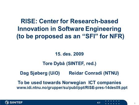 "ICT 1 RISE: Center for Research-based Innovation in Software Engineering (to be proposed as an ""SFI"" for NFR) 15. des. 2009 Tore Dybå (SINTEF, red.) Dag."