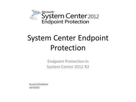 System Center Endpoint Protection Endpoint Protection in System Center 2012 R2 Hussein/Vestheim USIT/GSD.