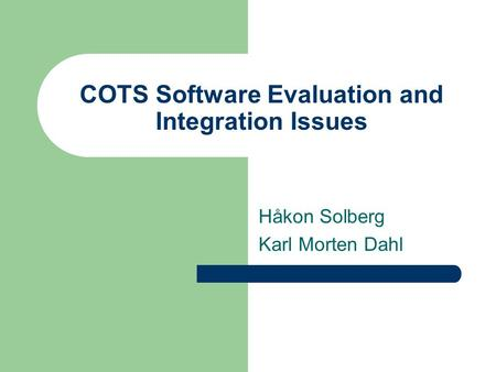 COTS Software Evaluation and Integration Issues Håkon Solberg Karl Morten Dahl.