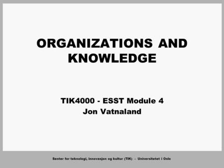 Senter for teknologi, innovasjon og kultur (TIK) - Universitetet i Oslo ORGANIZATIONS AND KNOWLEDGE TIK4000 - ESST Module 4 Jon Vatnaland.