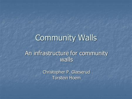 Community Walls An infrastructure for community walls Christopher P. Glæserud Torstein Hoem.