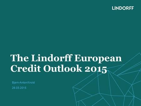 The Lindorff European Credit Outlook 2015 Bjørn-Anton Knold 26.03.2015.