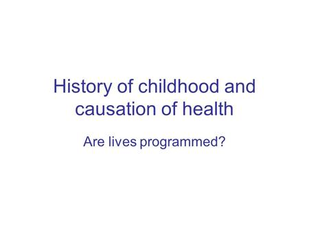 History of childhood and causation of health Are lives programmed?