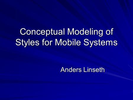 Conceptual Modeling of Styles for Mobile Systems Anders Linseth.