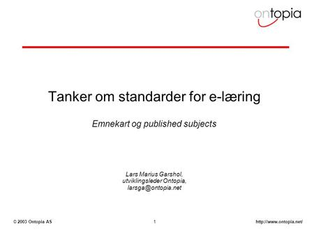 2003 Ontopia AS1 Tanker om standarder for e-læring Emnekart og published subjects Lars Marius Garshol, utviklingsleder Ontopia,