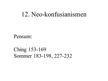 12. Neo-konfusianismen Pensum: Ching 153-169 Sommer 183-198, 227-232.