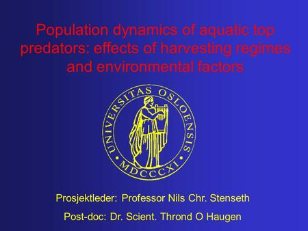 Population dynamics of aquatic top predators: effects of harvesting regimes and environmental factors Prosjektleder: Professor Nils Chr. Stenseth Post-doc: