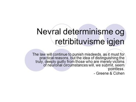 Nevral determinisme og retribituvisme igjen The law will continue to punish misdeeds, as it must for practical reasons, but the idea of distinguishing.