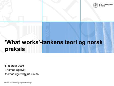 Institutt for kriminologi og rettssosiologi 'What works'-tankens teori og norsk praksis 5. februar 2006 Thomas Ugelvik