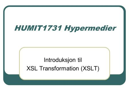 HUMIT1731 Hypermedier Introduksjon til XSL Transformation (XSLT)