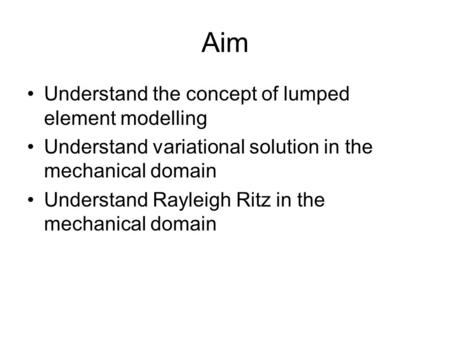 Aim Understand the concept of lumped element modelling Understand variational solution in the mechanical domain Understand Rayleigh Ritz in the mechanical.