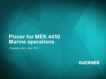 Edit this text for your title Edit this text for your sub-title Presenter name, location, date etc. Planer for MEK 4450 Marine operations Kværner ASA,